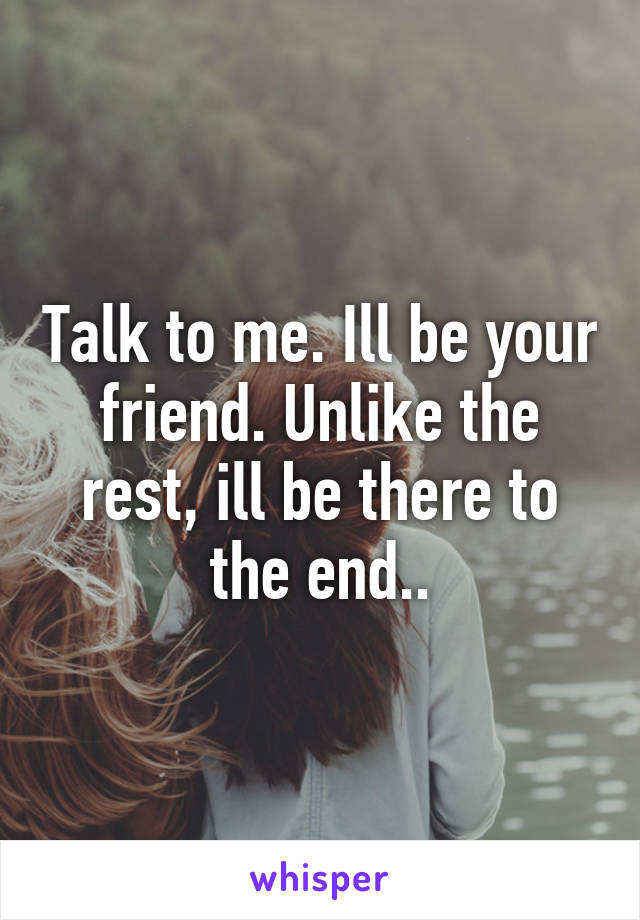 Talk to me. Ill be your friend. Unlike the rest, ill be there to the end..
