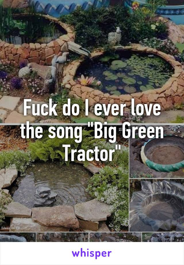 """Fuck do I ever love the song """"Big Green Tractor"""""""