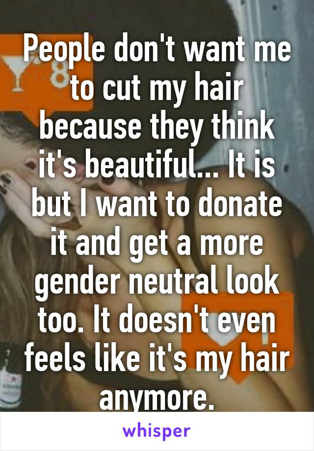 People don't want me to cut my hair because they think it's beautiful... It is but I want to donate it and get a more gender neutral look too. It doesn't even feels like it's my hair anymore.