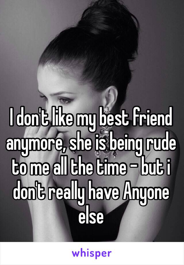 I don't like my best friend anymore, she is being rude to me all the time - but i don't really have Anyone else