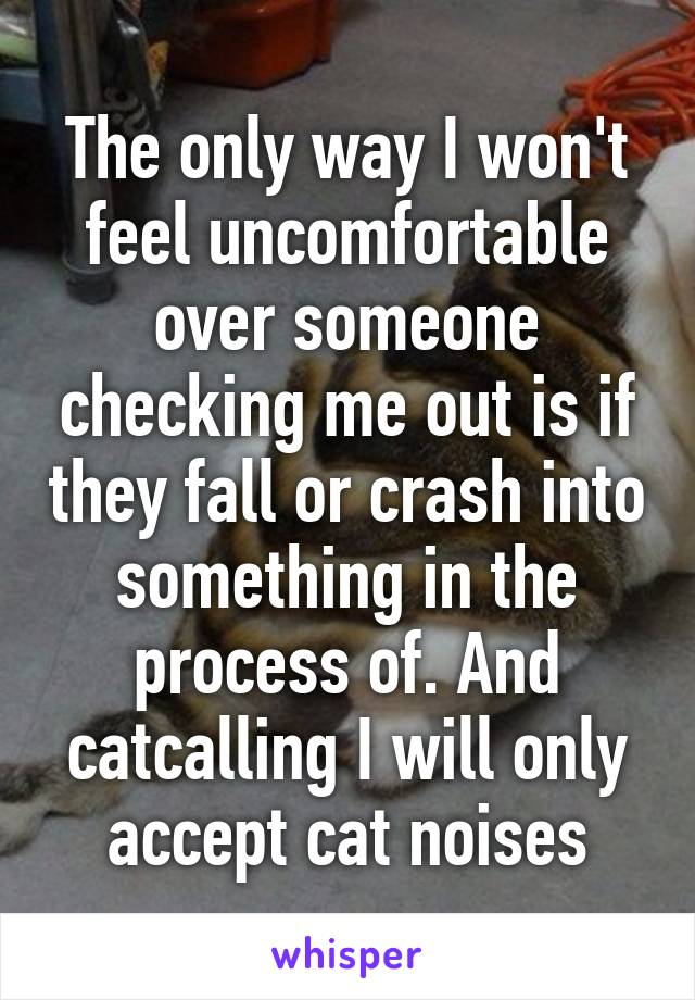 The only way I won't feel uncomfortable over someone checking me out is if they fall or crash into something in the process of. And catcalling I will only accept cat noises