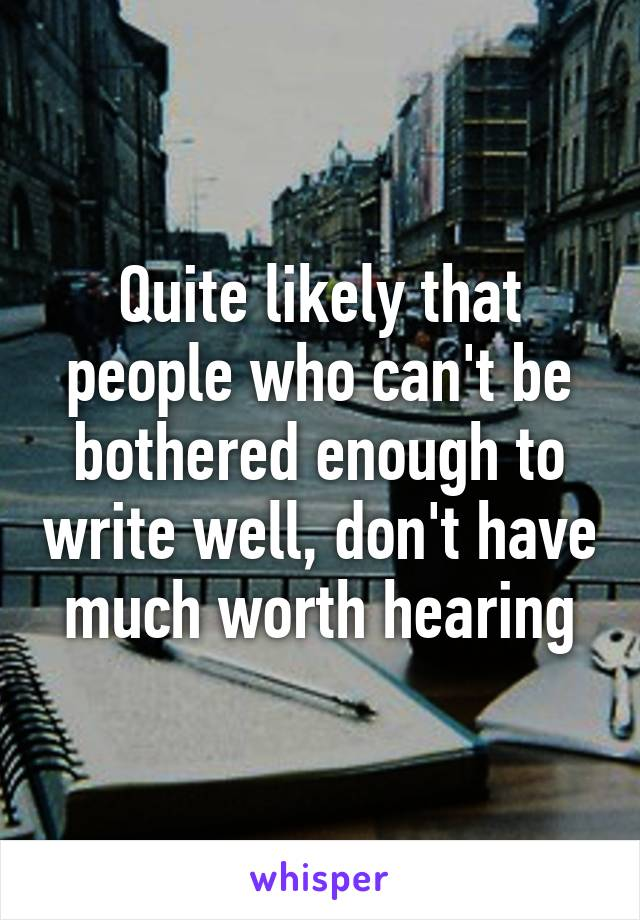 Quite likely that people who can't be bothered enough to write well, don't have much worth hearing