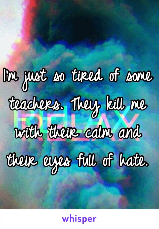 I'm just so tired of some teachers. They kill me with their calm and their eyes full of hate.