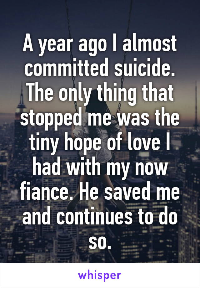 A year ago I almost committed suicide. The only thing that stopped me was the tiny hope of love I had with my now fiance. He saved me and continues to do so.