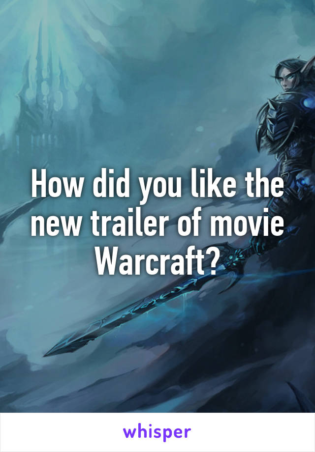 How did you like the new trailer of movie Warcraft?
