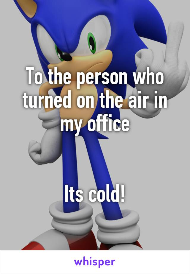 To the person who turned on the air in my office   Its cold!