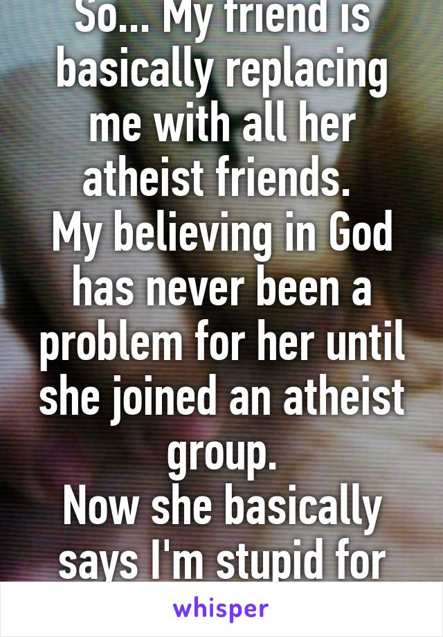 So... My friend is basically replacing me with all her atheist friends.  My believing in God has never been a problem for her until she joined an atheist group. Now she basically says I'm stupid for my beliefs.