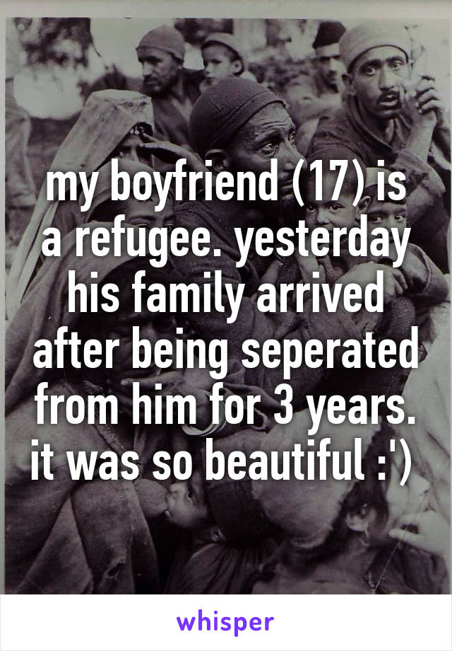 my boyfriend (17) is a refugee. yesterday his family arrived after being seperated from him for 3 years. it was so beautiful :')