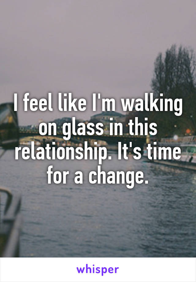 I feel like I'm walking on glass in this relationship. It's time for a change.