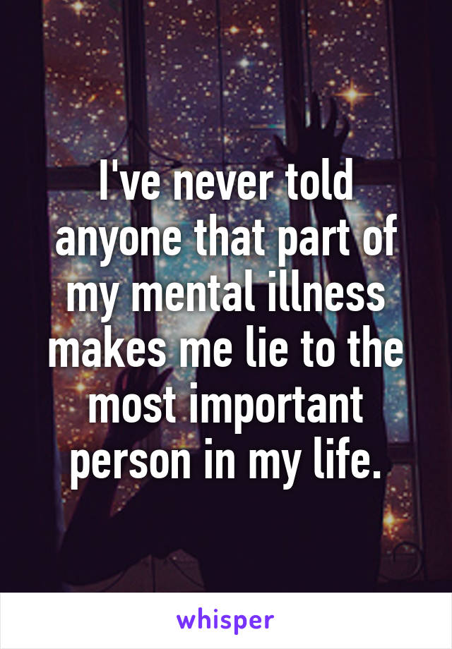 I've never told anyone that part of my mental illness makes me lie to the most important person in my life.