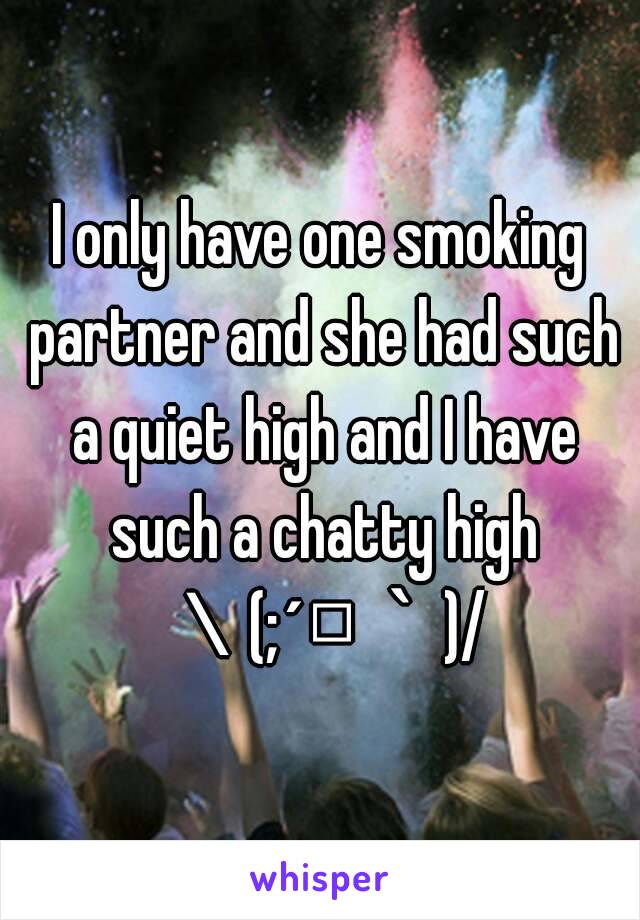 I only have one smoking partner and she had such a quiet high and I have such a chatty high \(;´□`)/