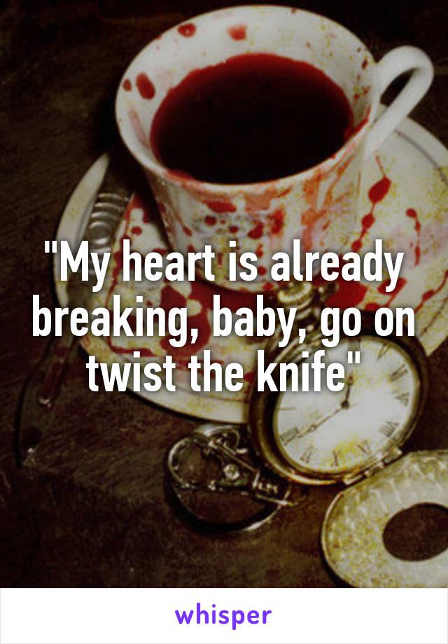 """My heart is already breaking, baby, go on twist the knife"""