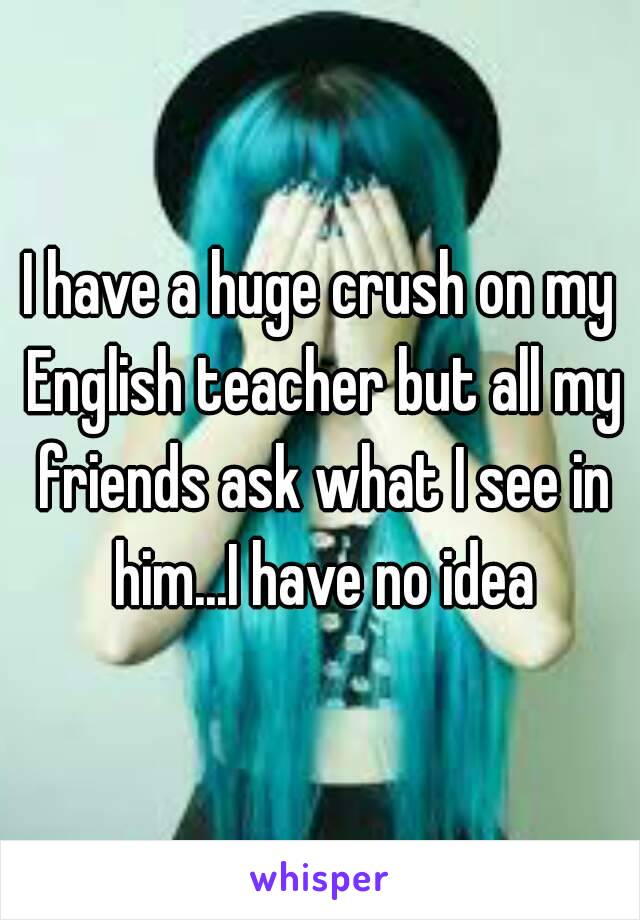 I have a huge crush on my English teacher but all my friends ask what I see in him...I have no idea