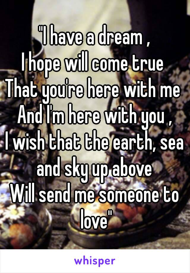 """""""I have a dream , I hope will come true  That you're here with me  And I'm here with you , I wish that the earth, sea and sky up above  Will send me someone to love"""""""