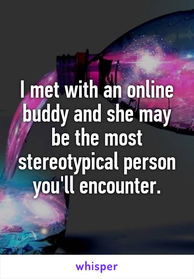 I met with an online buddy and she may be the most stereotypical person you'll encounter.