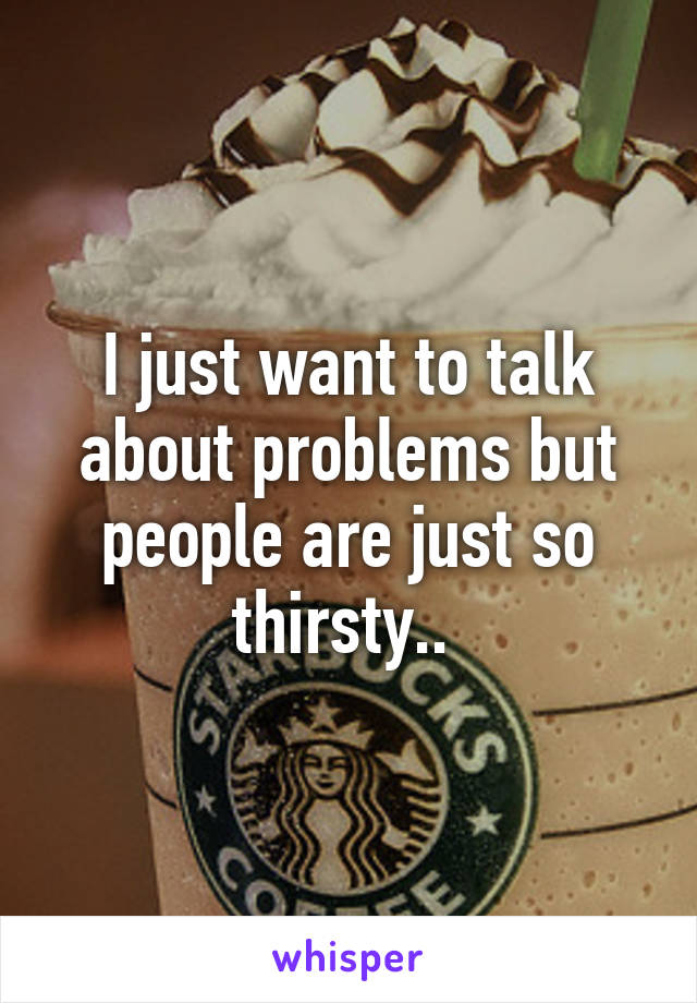 I just want to talk about problems but people are just so thirsty..