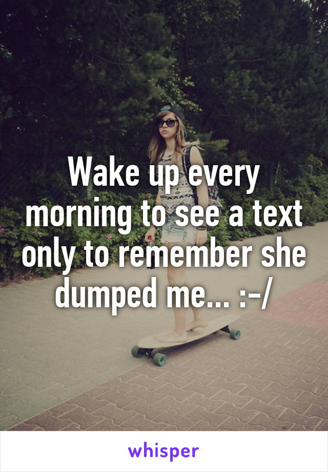 Wake up every morning to see a text only to remember she dumped me... :-/