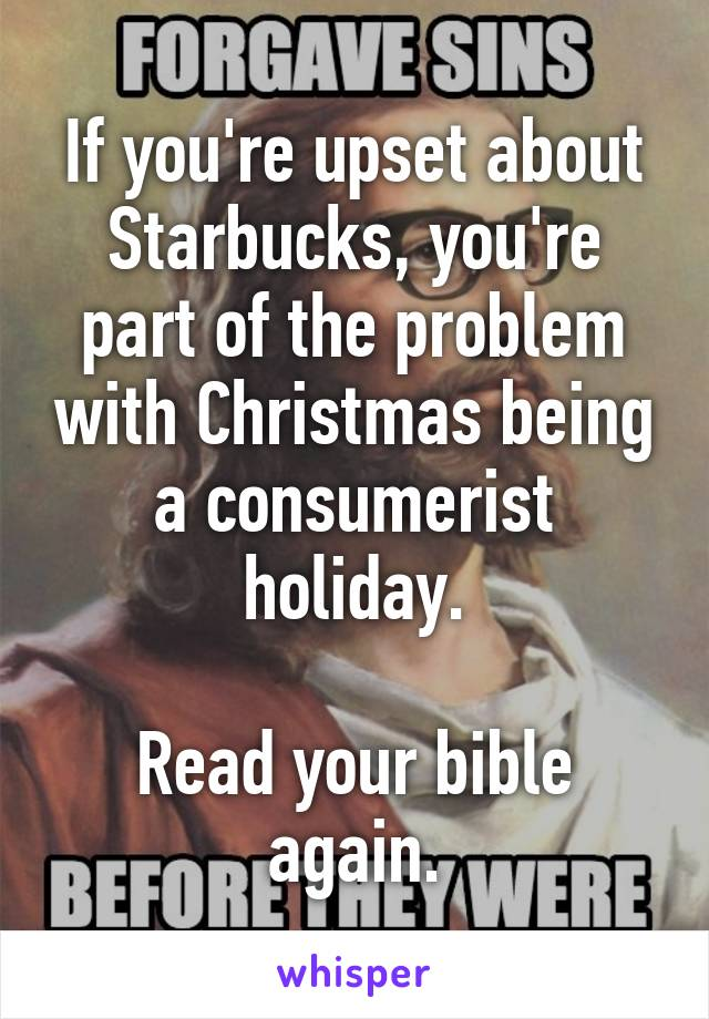 If you're upset about Starbucks, you're part of the problem with Christmas being a consumerist holiday.  Read your bible again.