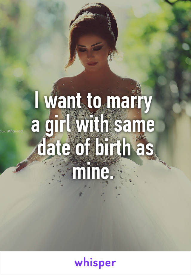I want to marry  a girl with same  date of birth as mine.