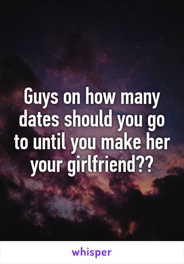 Guys on how many dates should you go to until you make her your girlfriend??