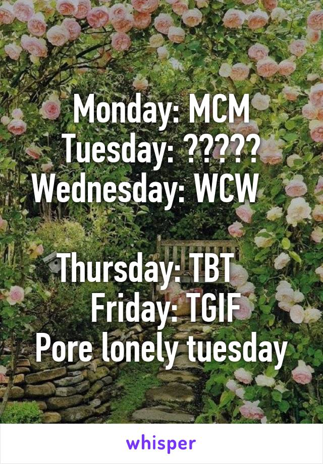 Monday: MCM Tuesday: ????? Wednesday: WCW      Thursday: TBT      Friday: TGIF Pore lonely tuesday