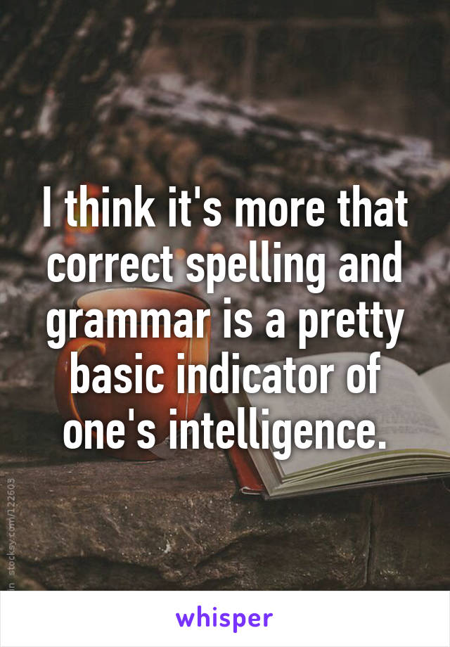 I think it's more that correct spelling and grammar is a pretty basic indicator of one's intelligence.
