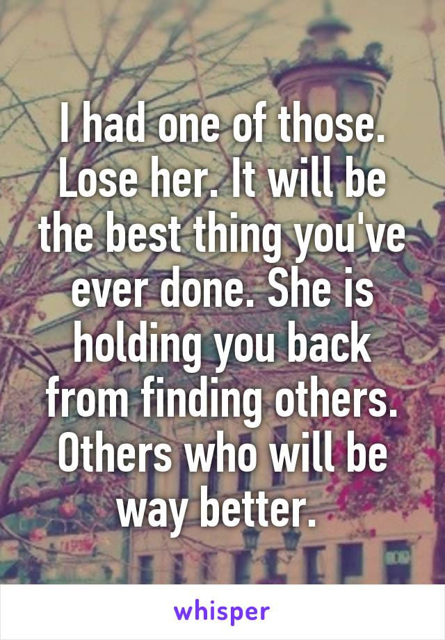 I had one of those. Lose her. It will be the best thing you've ever done. She is holding you back from finding others. Others who will be way better.