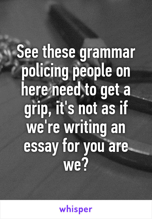See these grammar policing people on here need to get a grip, it's not as if we're writing an essay for you are we?
