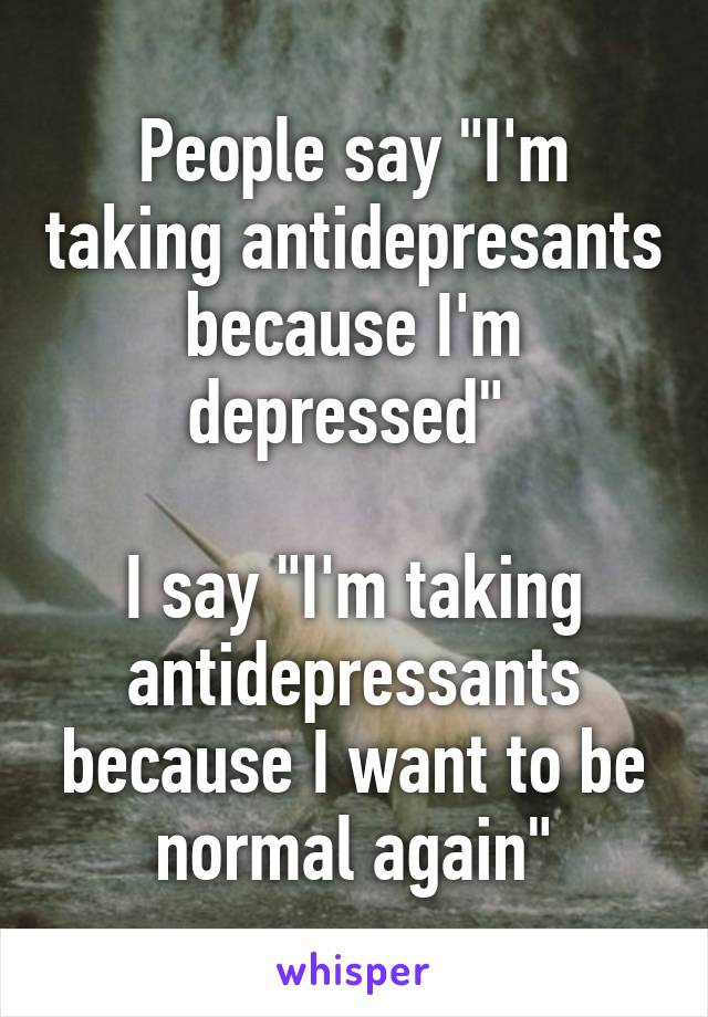 """People say """"I'm taking antidepresants because I'm depressed""""   I say """"I'm taking antidepressants because I want to be normal again"""""""