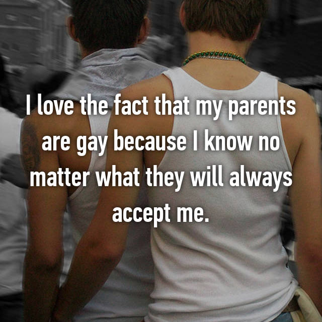I love the fact that my parents are gay because I know no matter what they will always accept me.