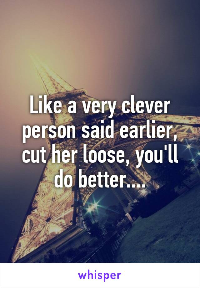 Like a very clever person said earlier, cut her loose, you'll do better....
