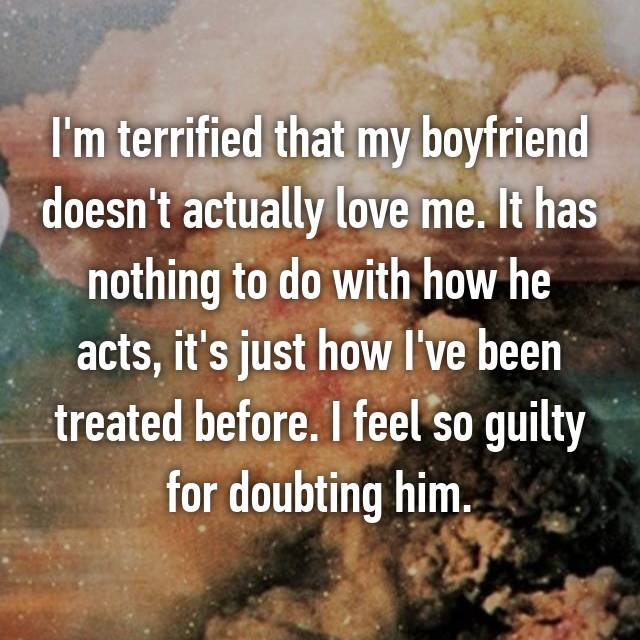I'm terrified that my boyfriend doesn't actually love me. It has nothing to do with how he acts, it's just how I've been treated before. I feel so guilty for doubting him.