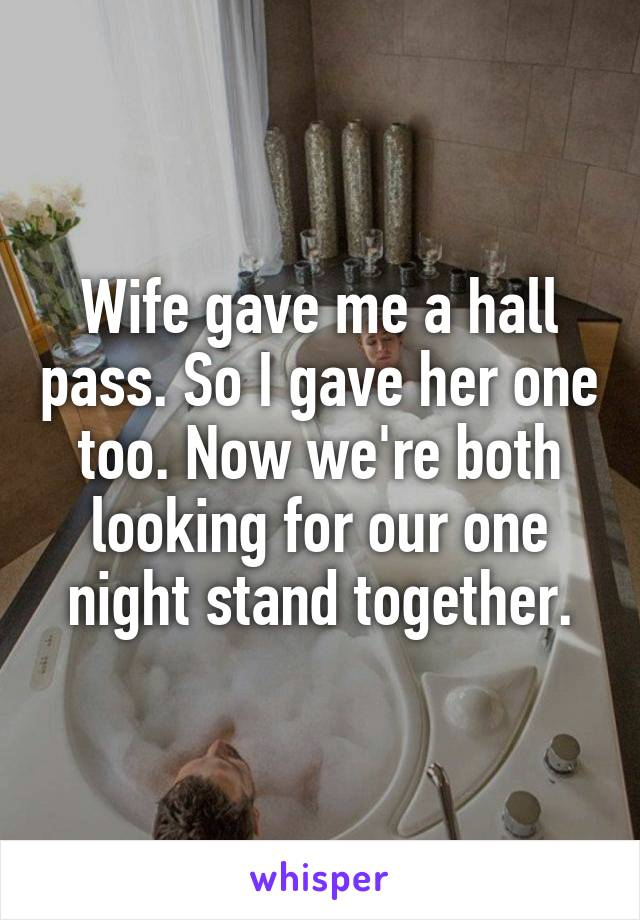 Wife gave me a hall pass. So I gave her one too. Now we're both looking for our one night stand together.