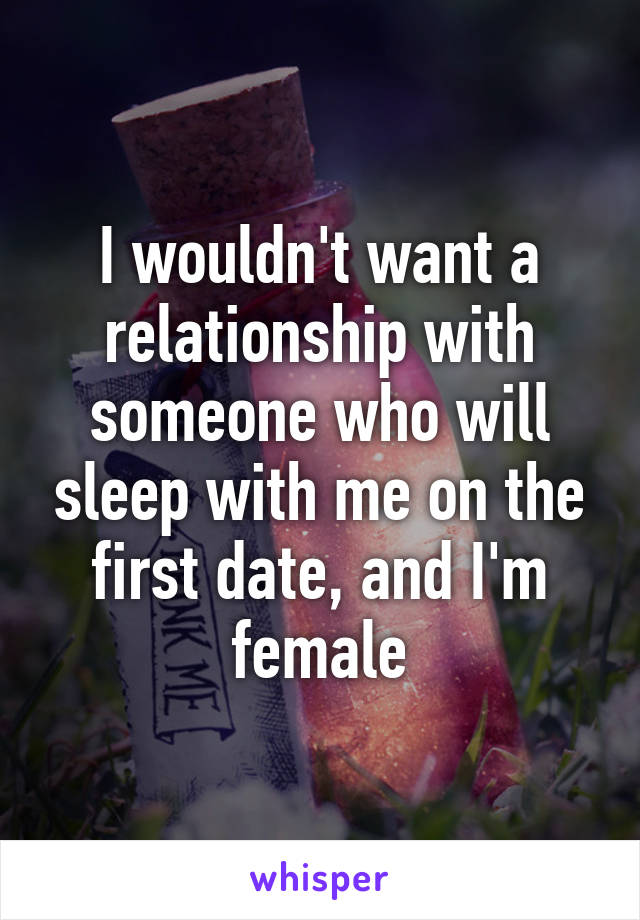 I wouldn't want a relationship with someone who will sleep with me on the first date, and I'm female