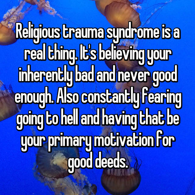 Religious trauma syndrome is a real thing. It's believing your inherently bad and never good enough. Also constantly fearing going to hell and having that be your primary motivation for good deeds.