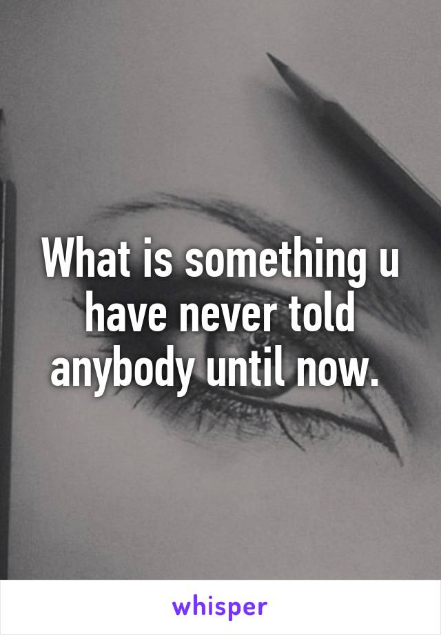What is something u have never told anybody until now.