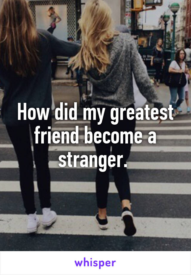 How did my greatest friend become a stranger.