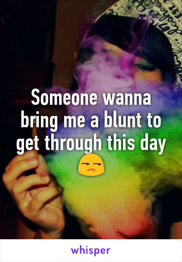 Someone wanna bring me a blunt to get through this day 😒