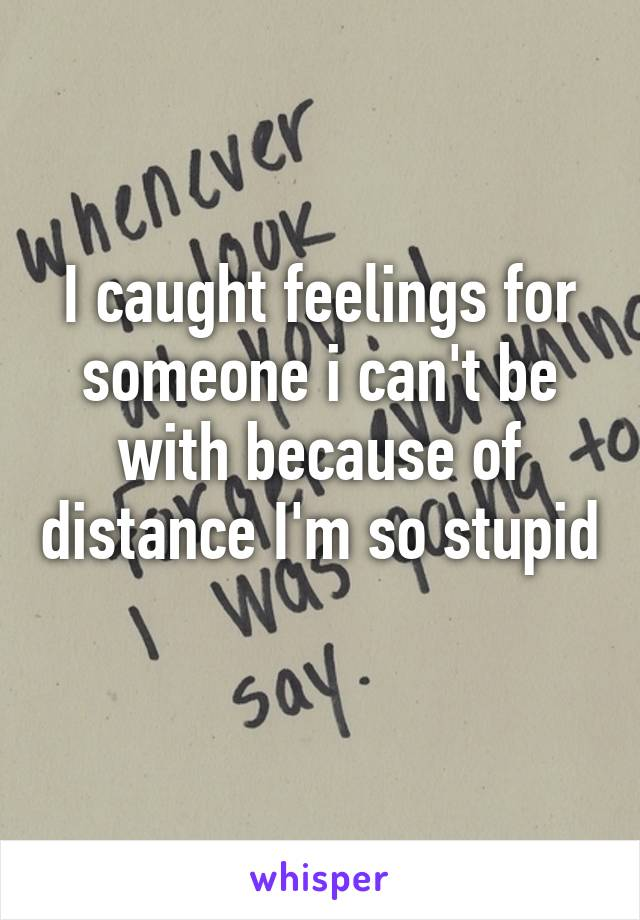 I caught feelings for someone i can't be with because of distance I'm so stupid