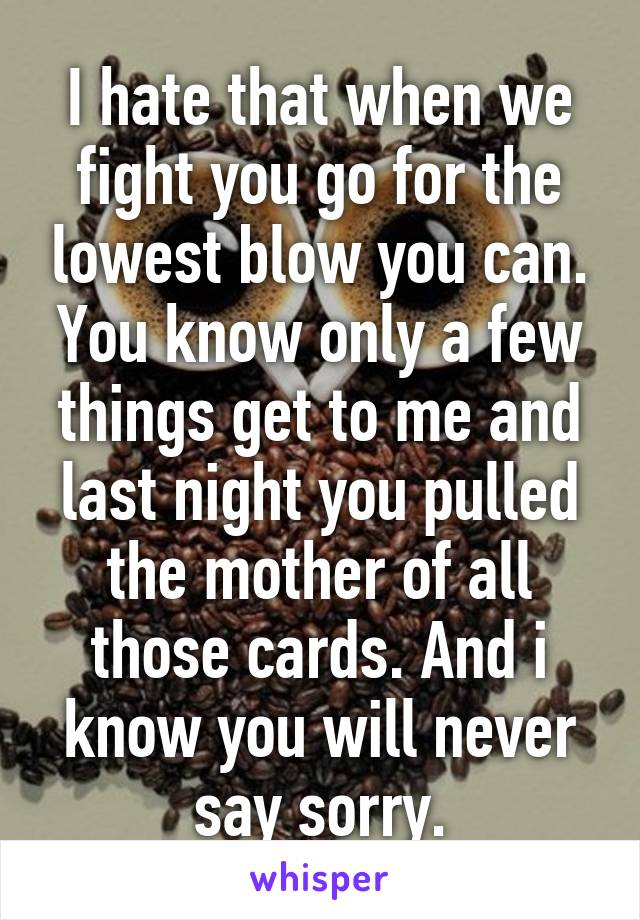 I hate that when we fight you go for the lowest blow you can. You know only a few things get to me and last night you pulled the mother of all those cards. And i know you will never say sorry.