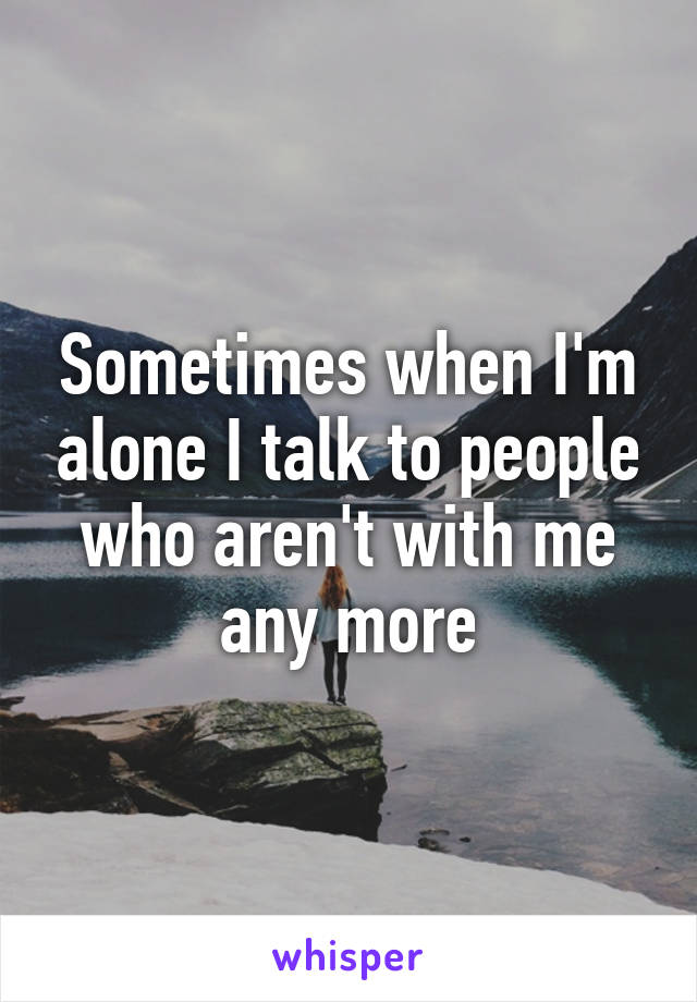 Sometimes when I'm alone I talk to people who aren't with me any more