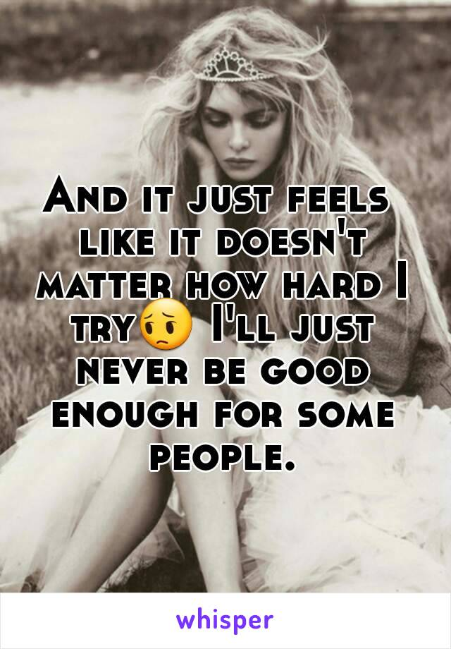 And it just feels like it doesn't matter how hard I try😔 I'll just never be good enough for some people.