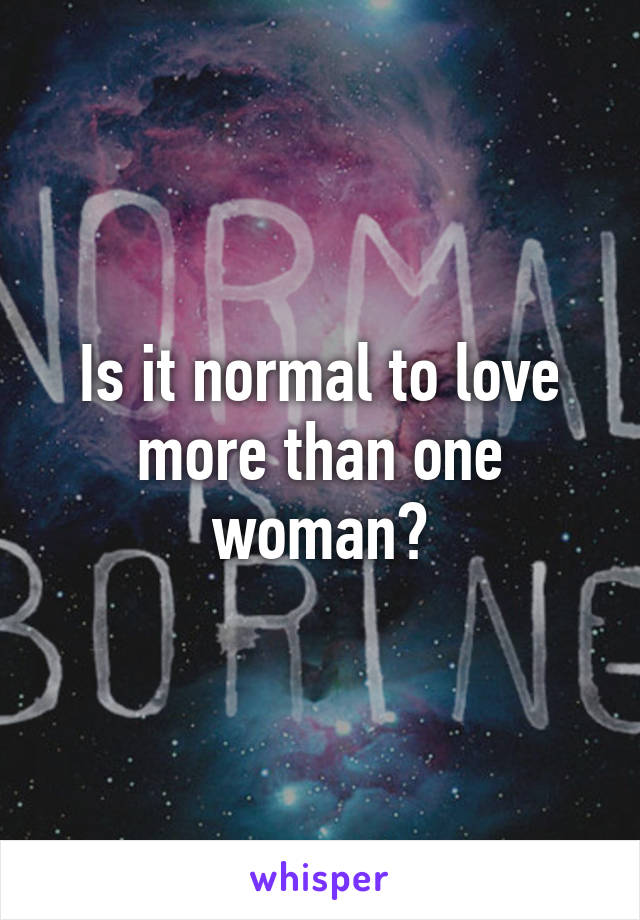 Is it normal to love more than one woman?