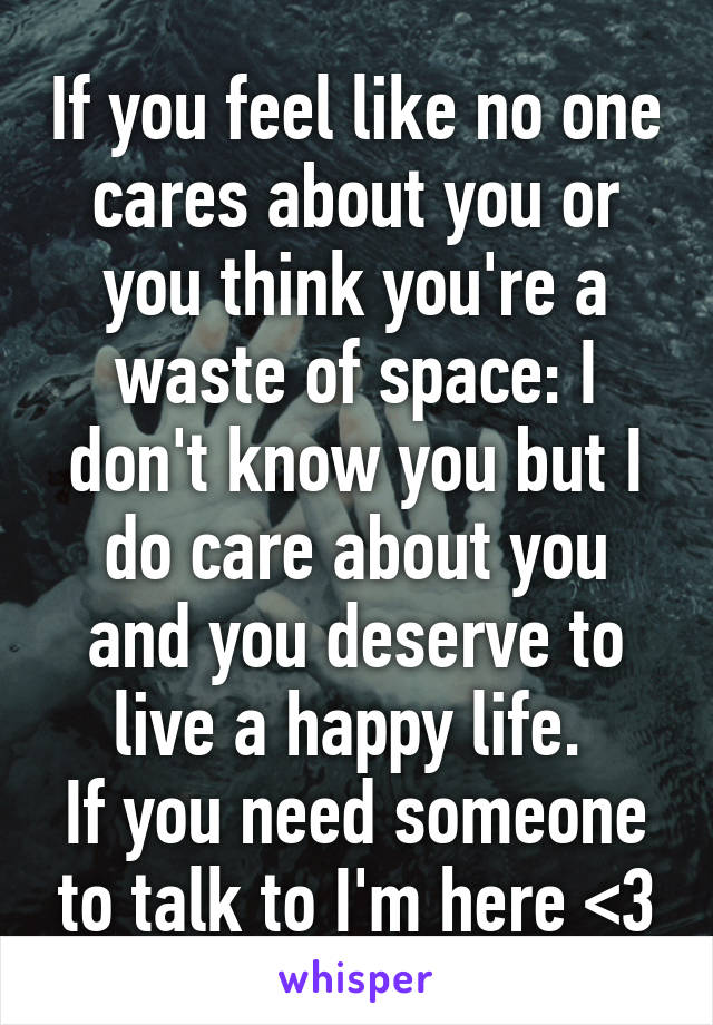 If you feel like no one cares about you or you think you're a waste of space: I don't know you but I do care about you and you deserve to live a happy life.  If you need someone to talk to I'm here <3