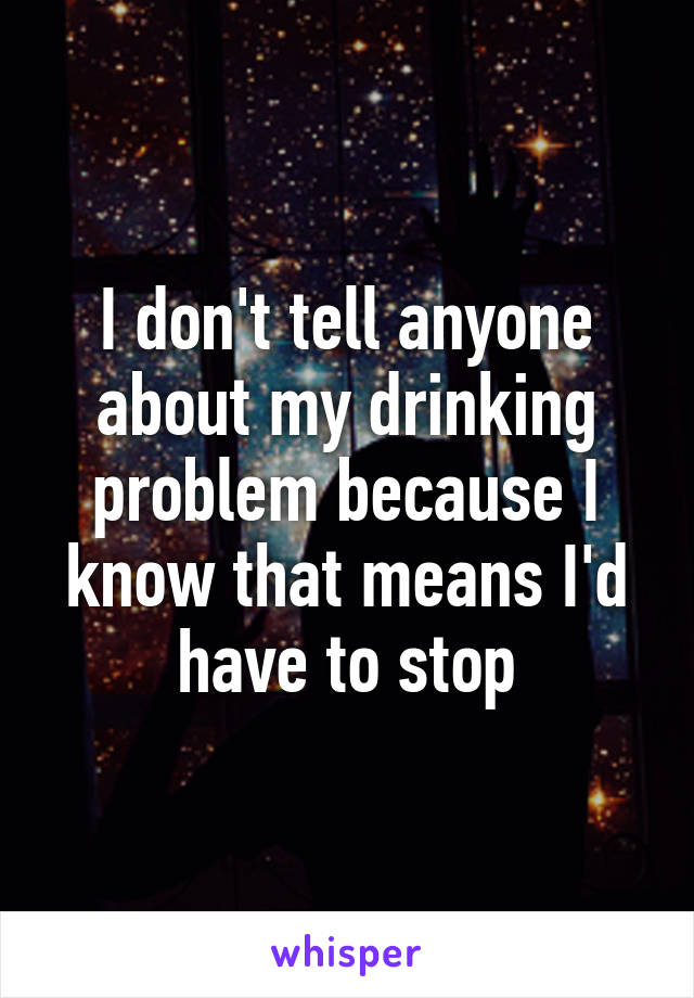 I don't tell anyone about my drinking problem because I know that means I'd have to stop