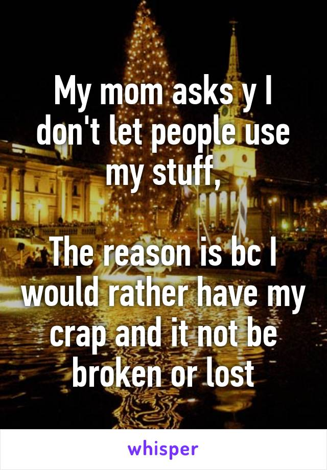 My mom asks y I don't let people use my stuff,  The reason is bc I would rather have my crap and it not be broken or lost