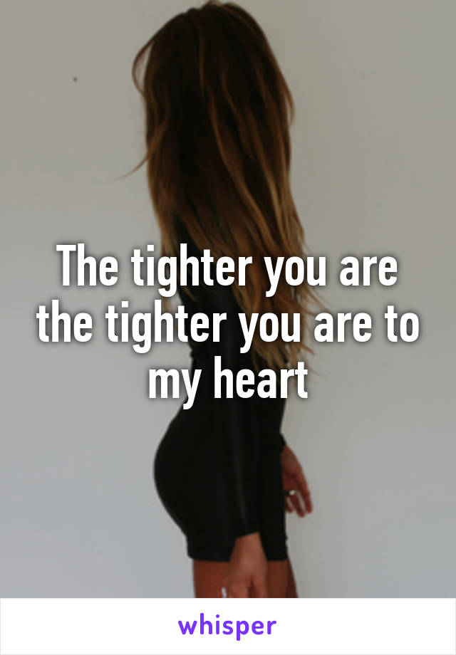 The tighter you are the tighter you are to my heart