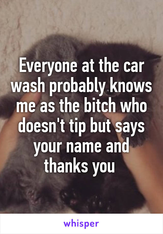 Everyone at the car wash probably knows me as the bitch who doesn't tip but says your name and thanks you