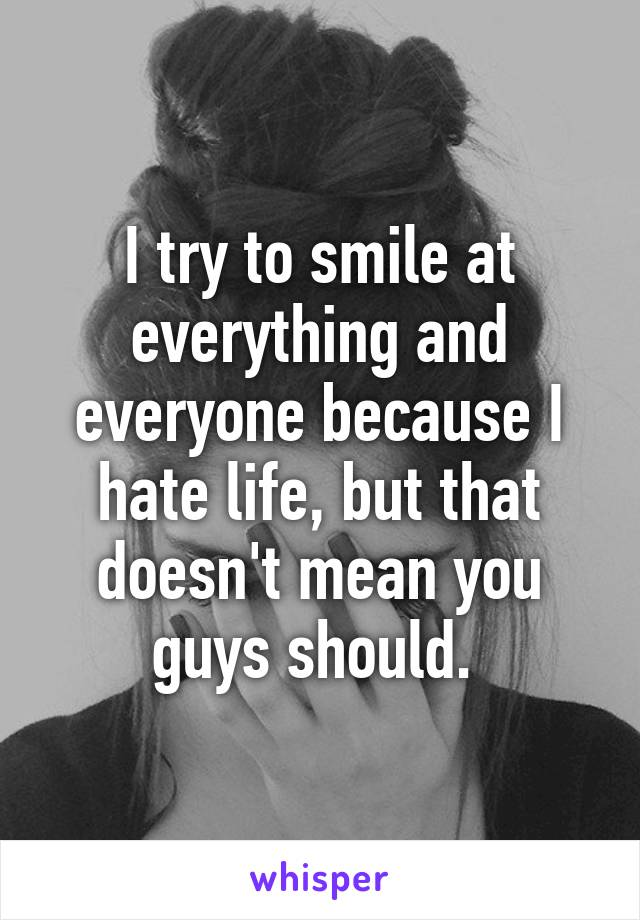 I try to smile at everything and everyone because I hate life, but that doesn't mean you guys should.
