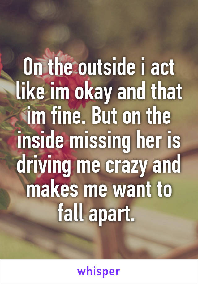 On the outside i act like im okay and that im fine. But on the inside missing her is driving me crazy and makes me want to fall apart.